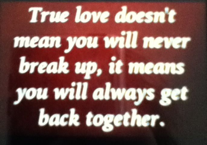 True love doesn't mean you will never break up, it means you will always get back together!