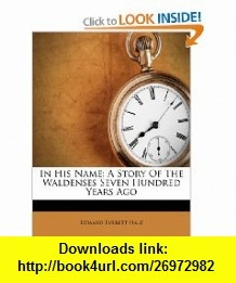In His Name A Story Of The Waldenses Seven Hundred Years Ago (9781286459089) Edward Everett Hale , ISBN-10: 1286459087  , ISBN-13: 978-1286459089 ,  , tutorials , pdf , ebook , torrent , downloads , rapidshare , filesonic , hotfile , megaupload , fileserve