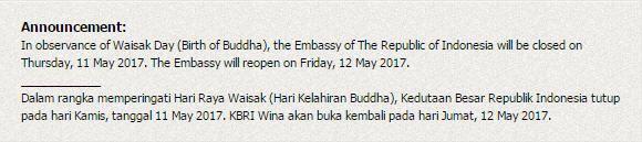 Announcement: In observance of Waisak Day (Birth of Buddha), the Embassy of The Republic of Indonesia will be closed on Thursday, 11 May 2017. The Embassy will reopen on Friday, 12 May 2017. ____________ Dalam rangka memperingati Hari Raya Waisak (Hari Kelahiran Buddha), Kedutaan Besar Republik Indonesia tutup pada hari Kamis, tanggal 11 May 2017. KBRI Wina akan buka kembali pada hari Jumat, 12 May 2017.