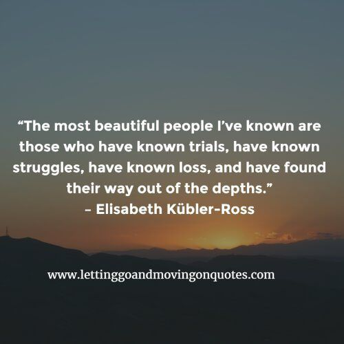 The most beautiful people I've known are those who have known trials, have known struggles - Quotes About Moving On