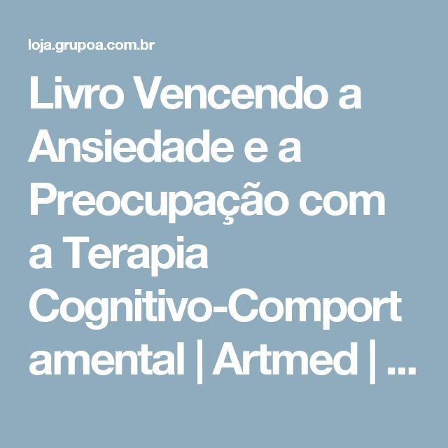 Livro Vencendo a Ansiedade e a Preocupação com a Terapia Cognitivo-Comportamental | Artmed | Grupo A