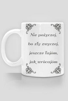 """Kocham Śląsk: Kubek z aplikacją """"Nie pożyczej, bo zły zwyczej, jeszcze łajōm, jak wrŏcajōm."""""""