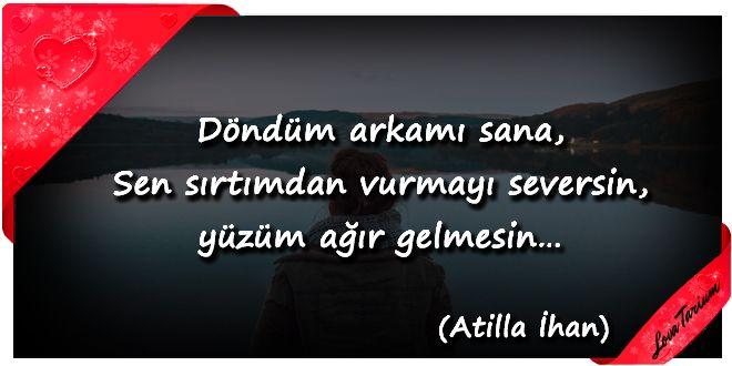 ♥ Döndüm arkamı sana, Sen sırtımdan vurmayı seversin, yüzüm ağır gelmesin… (Atilla İlhan) ...
