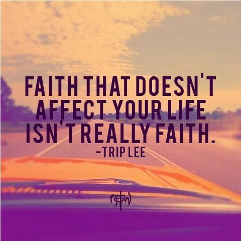 """Faith that doesn't affect your life isn't really faith."" - Trip Lee"