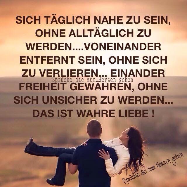 Sich täglich nahe zu sein ohne alltäglich zu werden.... voneinander entfernt sein, ohne sich zu verlieren... einander Freiheit gewähren, ohne sich unsicher zu werden... Das ist wahre Liebe!