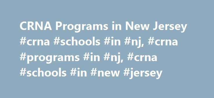 CRNA Programs in New Jersey #crna #schools #in #nj, #crna #programs #in #nj, #crna #schools #in #new #jersey http://poland.remmont.com/crna-programs-in-new-jersey-crna-schools-in-nj-crna-programs-in-nj-crna-schools-in-new-jersey/  # As a registered nurse, you've likely gained valuable health care experience in a variety of specialties and settings. This may have exposed you to the variety of advanced nursing professions that are available to nurses who are willing to take the next step in…