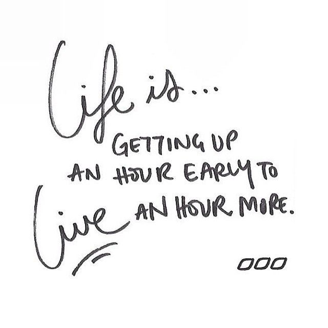 Life is … Getting up an hour early to live an hour more.