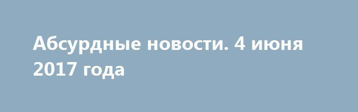 Абсурдные новости. 4 июня 2017 года http://rusdozor.ru/2017/06/05/absurdnye-novosti-4-iyunya-2017-goda/  Добрый вечер, мои дорогие читатели! Получил от вас десятки писем и звонков с вопросом, почему пропали выпуски моей ежедневной рубрики. Спасибо за вашу заботу. Ничего не случилось и ничего не произошло. Просто был в командировке в Орловской области, возможности делать ...