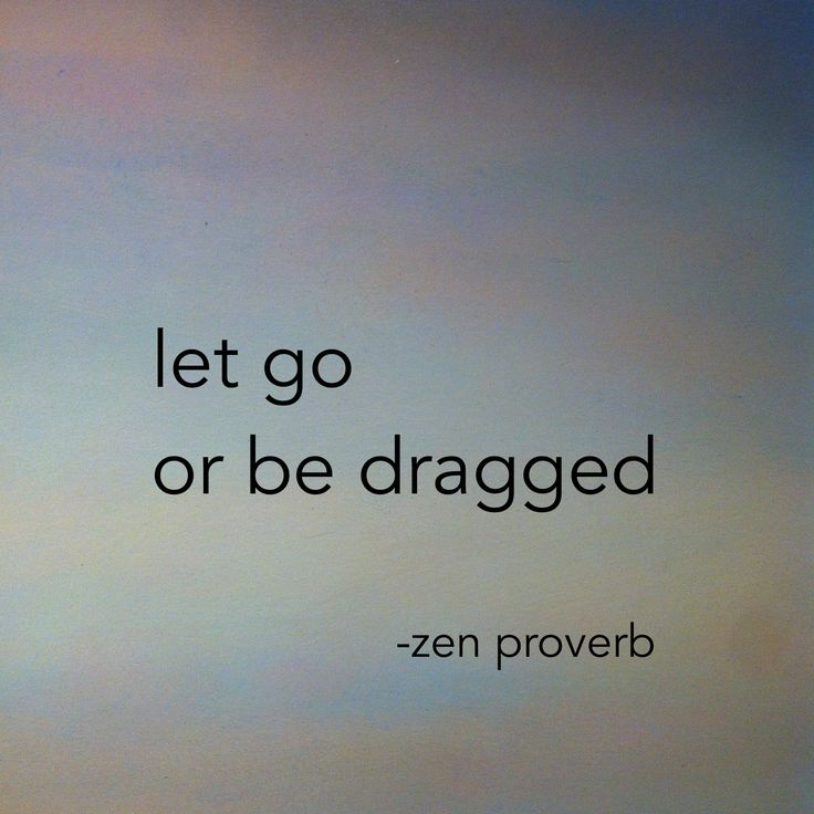 """""""Let go or be dragged."""" —Zen proverb"""