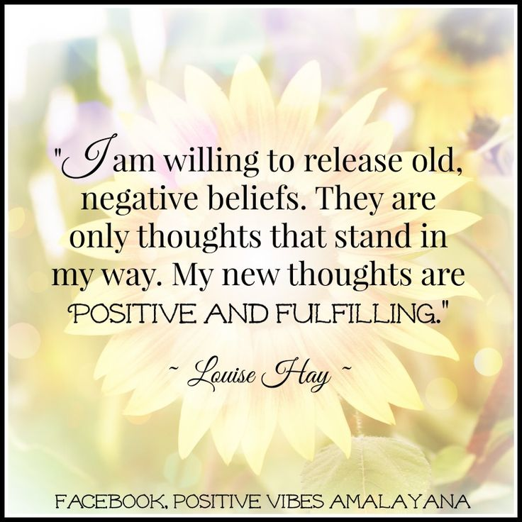 """I am willing to release old, negative beliefs. They are only thoughts that stand in my way. My new thoughts are positive and fulfilling."" ~ Louise Hay ~"