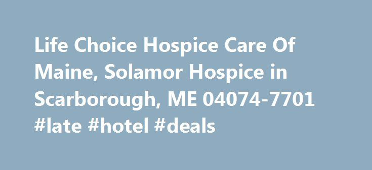 Life Choice Hospice Care Of Maine, Solamor Hospice in Scarborough, ME 04074-7701 #late #hotel #deals http://hotels.remmont.com/life-choice-hospice-care-of-maine-solamor-hospice-in-scarborough-me-04074-7701-late-hotel-deals/  #life choice hospice # Life Choice Hospice Care Of Maine, Solamor Hospice in Scarborough, ME 04074-7701 Hospice treatment locations in Scarborough, ME like Life Choice Hospice Care Of Maine, Solamor Hospice at 23 Spring St Ste C offer healthcare services for those in…