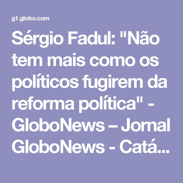 """Sérgio Fadul: """"Não tem mais como os políticos fugirem da reforma política"""" - GloboNews – Jornal GloboNews - Catálogo de Vídeos"""