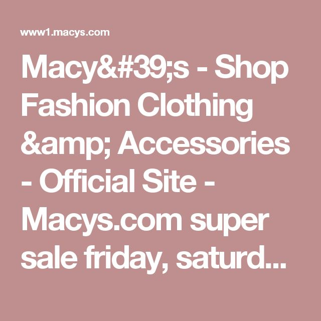 Macy's - Shop Fashion Clothing & Accessories - Official Site - Macys.com   super  sale  friday, saturday, & sunday
