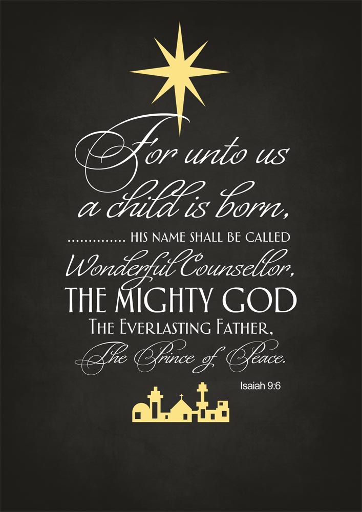 """For unto us a child is born, unto us a son is given: and the government shall be upon his shoulder: and his name shall be called Wonderful, Counsellor, The mighty God, The everlasting Father, The Prince of Peace.""    ~ Isaiah 9:6 KJV"