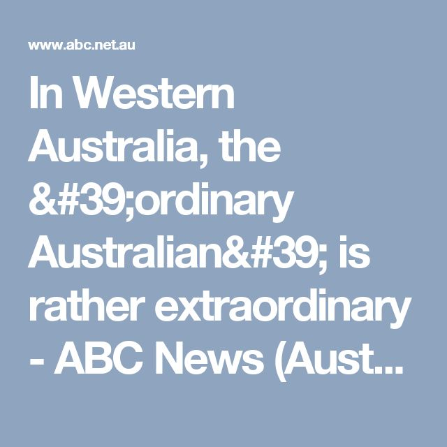 In Western Australia, the 'ordinary Australian' is rather extraordinary - ABC News (Australian Broadcasting Corporation)