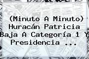 http://tecnoautos.com/wp-content/uploads/imagenes/tendencias/thumbs/minuto-a-minuto-huracan-patricia-baja-a-categoria-1-y-presidencia.jpg Huracan Patricia Minuto A Minuto. (Minuto a Minuto) Huracán Patricia baja a categoría 1 y presidencia ..., Enlaces, Imágenes, Videos y Tweets - http://tecnoautos.com/actualidad/huracan-patricia-minuto-a-minuto-minuto-a-minuto-huracan-patricia-baja-a-categoria-1-y-presidencia/
