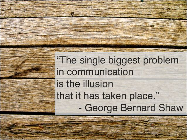 """The single biggest problem  in communication  is the illusion  that it has taken place.""  - George Bernard Shaw 4"