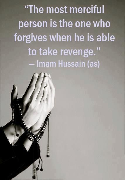 The most merciful person is the one who forgives when he is able to take revenge. - Imam Hussain