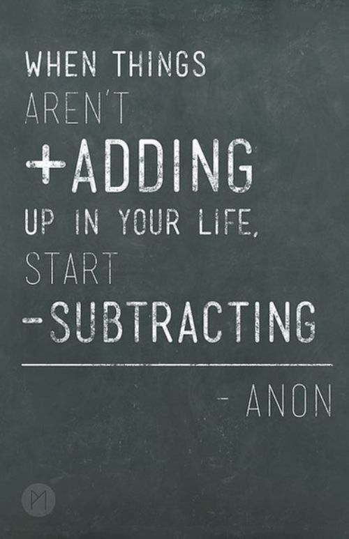 When things aren't adding up in your life, start subtracting. ...