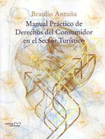 Manual practico de derechos del consumidor en el sector turistico / Braulio Antuna