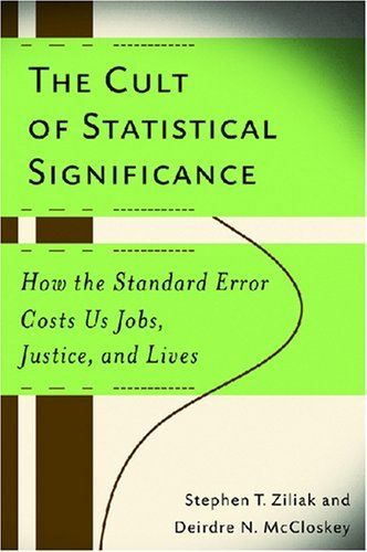 The Cult of Statistical Significance: How the Standard Error Costs Us Jobs, Justice, and Lives (Economics, Cognition, and Society) by Stephen T. Ziliak, http://www.amazon.com/dp/0472050079/ref=cm_sw_r_pi_dp_iaXGsb0QWWTMH