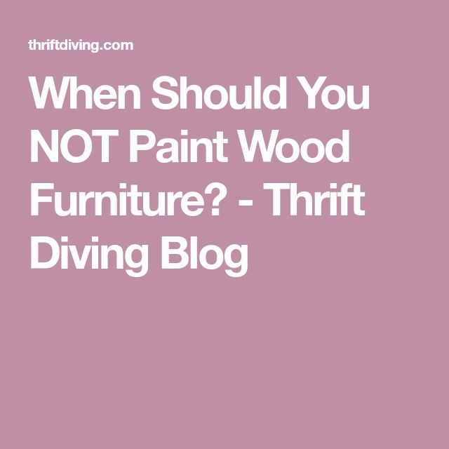 When Should You NOT Paint Wood Furniture? - Thrift Diving Blog