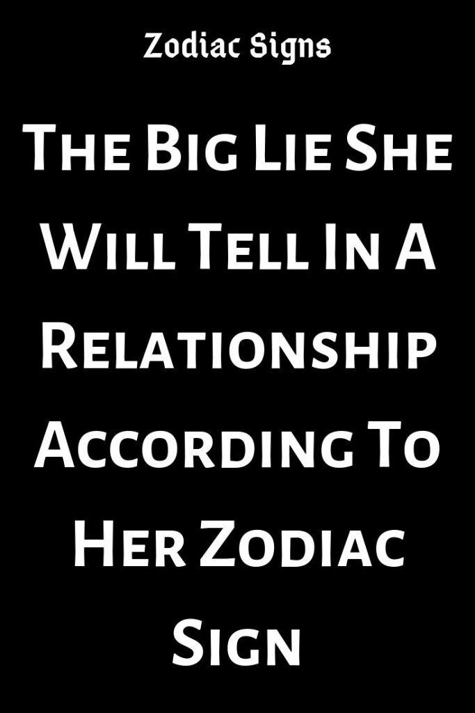 The Big Lie She Will Tell In A Relationship According To Her Zodiac Sign – Relate Catalog #relationship #relationshipgoals #female #quotes