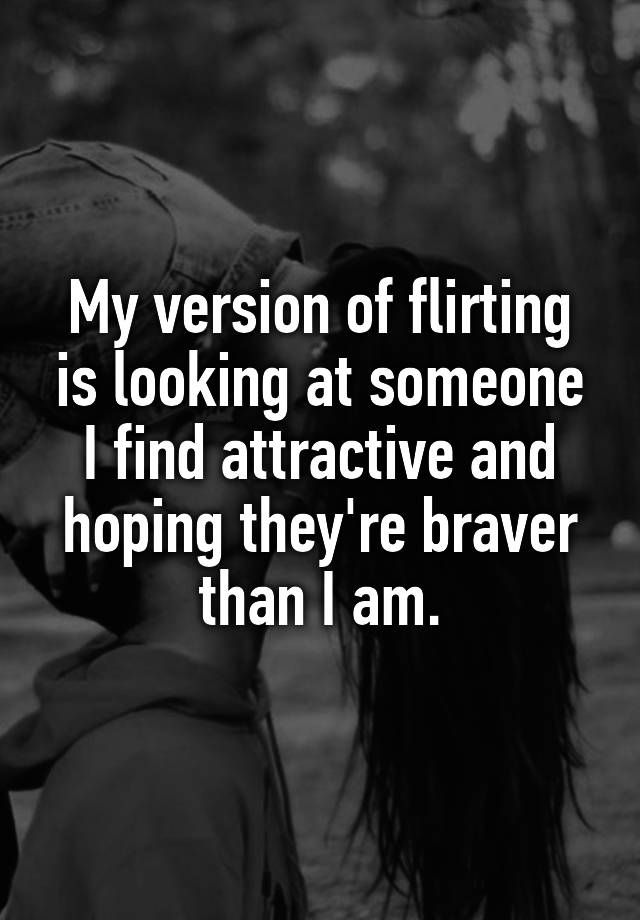 My version of flirting is looking at someone I find attractive and hoping they're braver than I am.