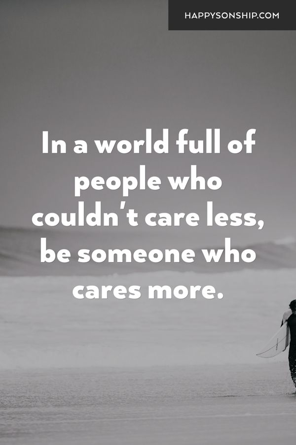 In a world full of people who couldn't care less, be someone who cares more.