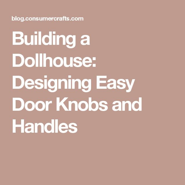 Building a Dollhouse: Designing Easy Door Knobs and Handles