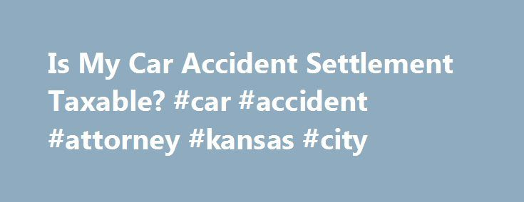 "Is My Car Accident Settlement Taxable? #car #accident #attorney #kansas #city http://bahamas.remmont.com/is-my-car-accident-settlement-taxable-car-accident-attorney-kansas-city/  Is My Car Accident Settlement or Court Award Taxable? If you've been involved in a car accident and have been able to get either a settlement or a jury verdict, you may be wondering whether or not the IRS will come calling to take a piece of it. The answer, like so many things related to the law (and taxes), is ""it…"