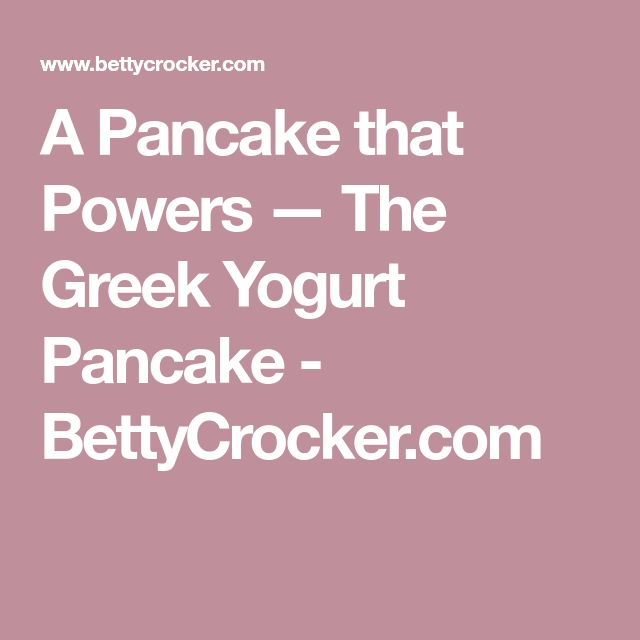 A Pancake that Powers — The Greek Yogurt Pancake - BettyCrocker.com