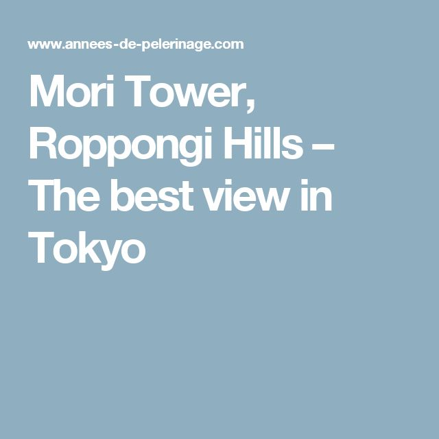 Mori Tower, Roppongi Hills – The best view in Tokyo