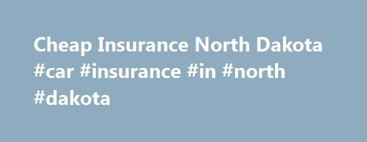 Cheap Insurance North Dakota #car #insurance #in #north #dakota http://zambia.nef2.com/cheap-insurance-north-dakota-car-insurance-in-north-dakota/  # Cheap Insurance North Dakota Driving in North Dakota Insurance Information Thanks to a boom in the state's natural recourse industry, ND enjoys an unemployment rate of only 2.7%! This industry has also led to a rapid increase in population which has led to insurance companies readjusting their rates. The average annual premium has been rising…