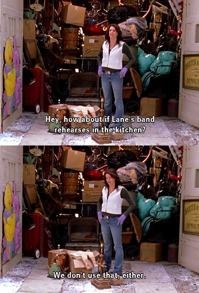 """""""Hey how about if Lane's band rehearses in the kitchen. We don't use that either."""" -Lorelai"""