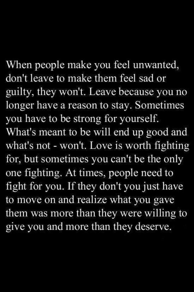 If someone makes you feel unwanted, don't leave to make them feel sad or guilty, leave because you no longer have a reason to stay