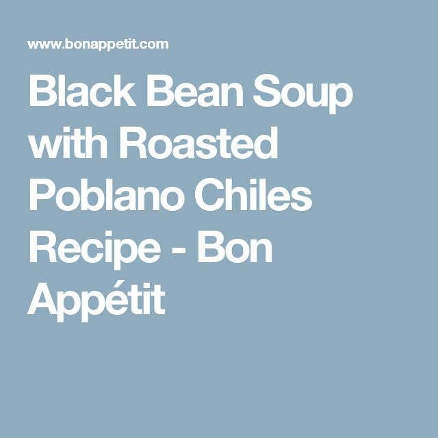 Black Bean Soup with Roasted Poblano Chiles Recipe - Bon Appétit