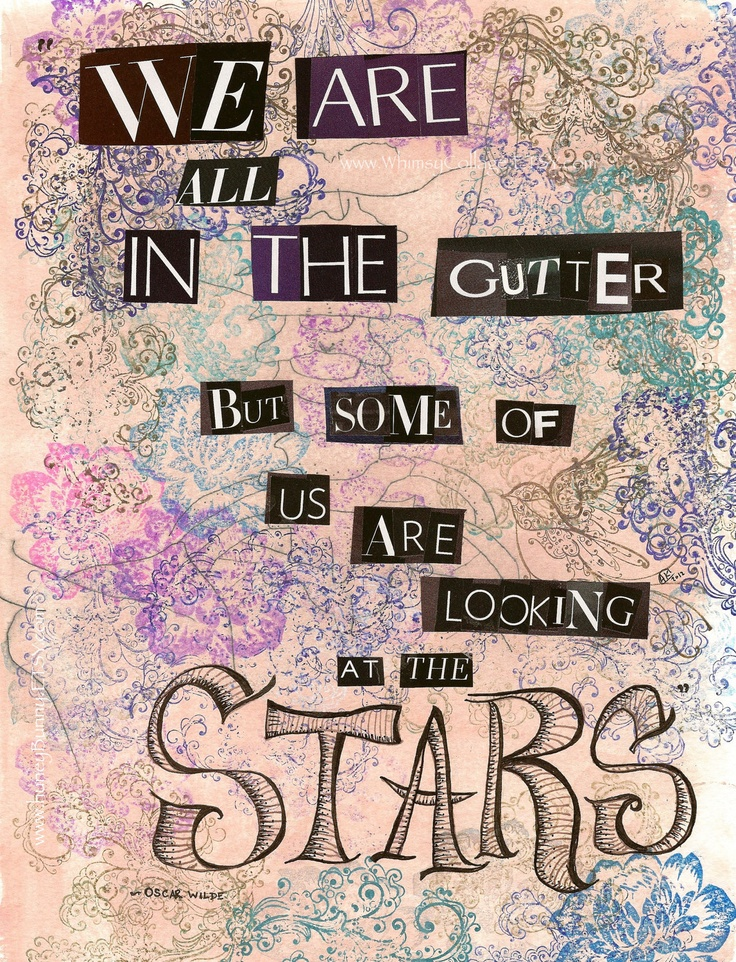 We Are All in the Gutter But Some of us are looking at the STARS ~ Oscar Wilde