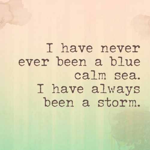 I have always been a storm and it's just as silly asking me to calm down as it would be to ask a hurricane.