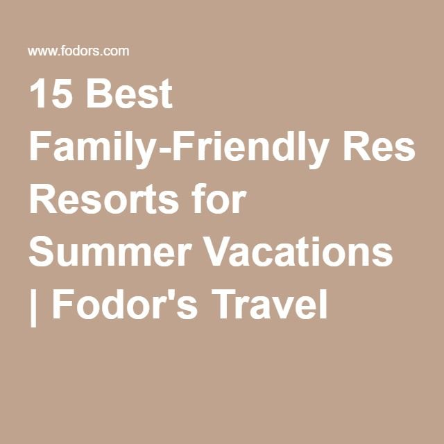 15 Best Family-Friendly Resorts for Summer Vacations | Fodor's Travel