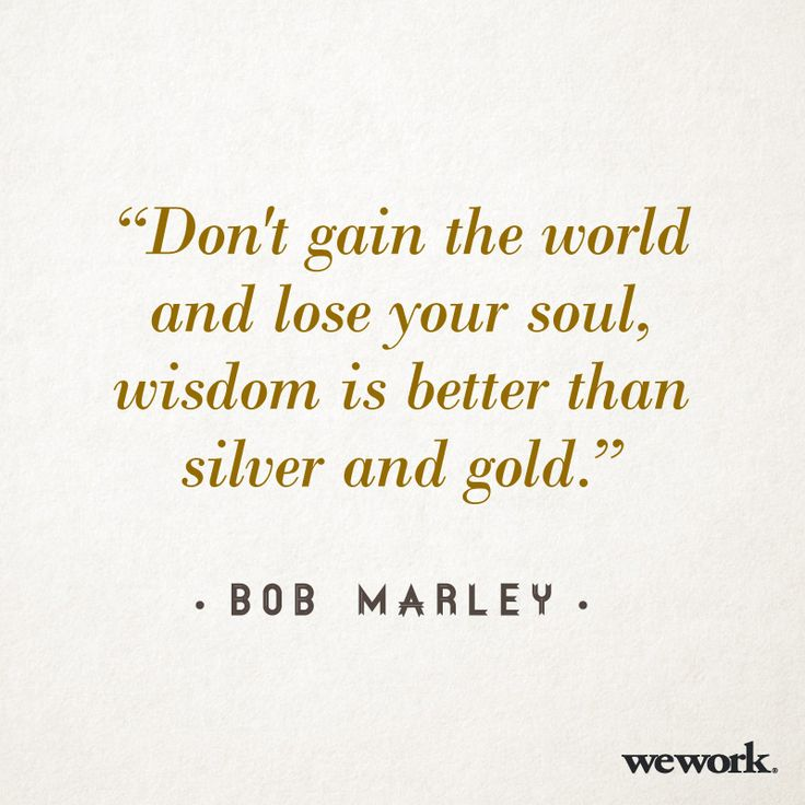 """Don't gain the world and lose your soul, wisdom is better than silver and gold."" ~Bob Marley"