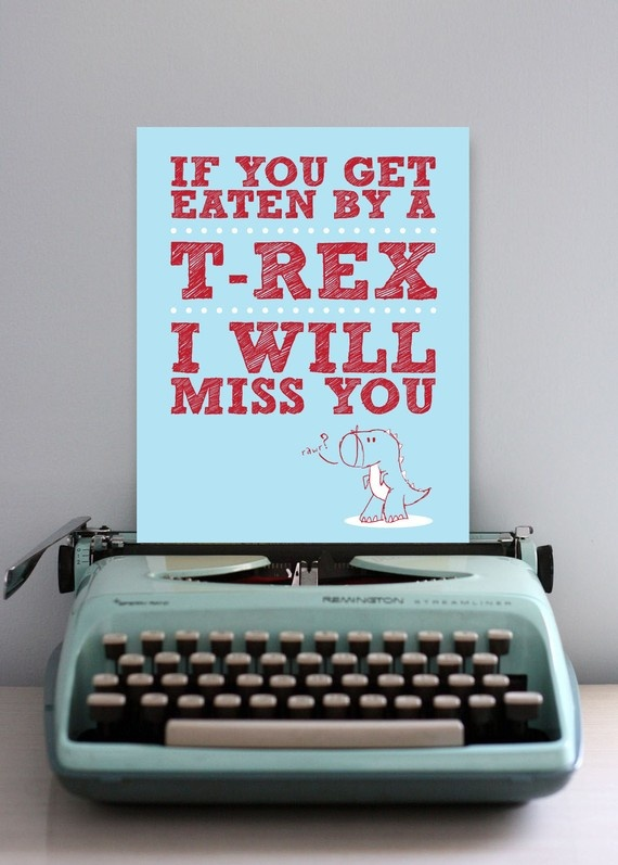 """""""If you get eaten by a T Rex I will miss you."""" Dale, I know it's not clothes, but it reminded me of that song... Just wanted to say that I <3 you! :)"""