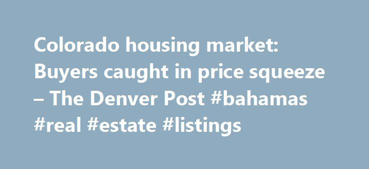 Colorado housing market: Buyers caught in price squeeze – The Denver Post #bahamas #real #estate #listings http://real-estate.remmont.com/colorado-housing-market-buyers-caught-in-price-squeeze-the-denver-post-bahamas-real-estate-listings/  #denver colorado real estate # Colorado housing market: Buyers caught in price squeeze Colorado's hot real estate market has put some buyers in the prickly position of having to decide just how much they're willing to pay for a property even if it means…