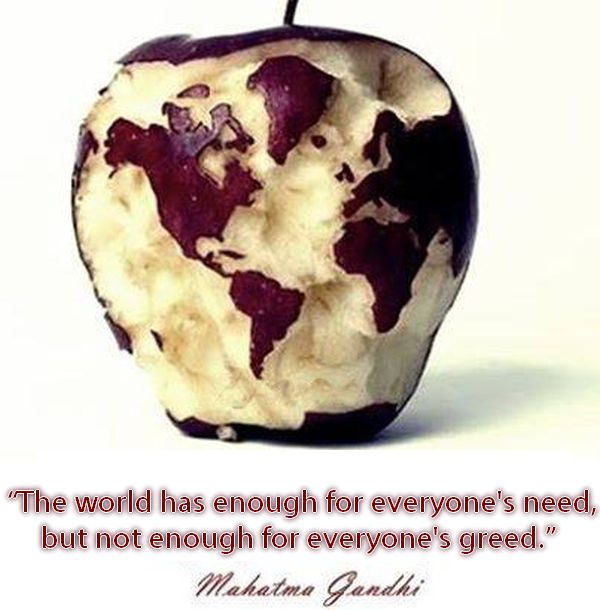 earth has enough for everyones need but not everyones greed If wealth were shared equally then greed would have no bad implications because it would be great for everyone to have and get even more of  like ghandi said, earth provides enough to satisfy every mans need but not every mans greed.