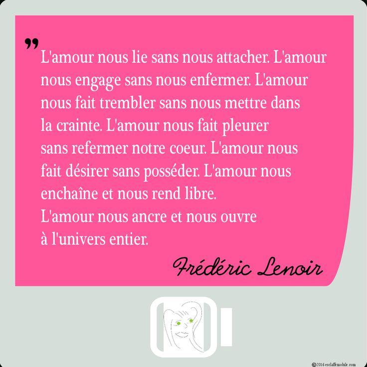 L'amour selon Frédéric Lenoir Le véritable amour, celui qui nous lie aux autres et à nous-mêmes, est synonyme de liberté. Il est une source infinie de bien-être. Pensez-vous vous y abreuver assez régulièrement?
