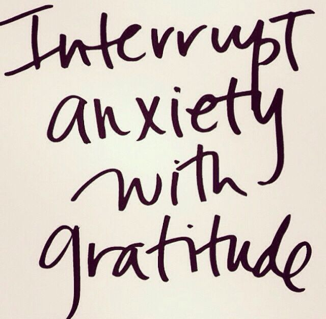 Interrupt anxiety with gratitude //