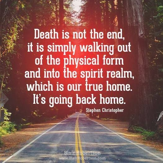 Death Is Not The End, It Is Simply The Walking Out Of The Physical Form And Into The Spirit Realm...
