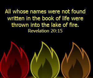 And whosoever was not found written in the book of life was cast into the lake of fire. Revelation 20:15