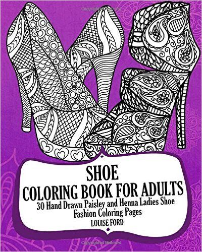 Shoe Coloring Book For Adults: 30 Hand Drawn Paisley and Henna Ladies Shoe Fashion Coloroing Pages (Fashion Coloring Books) (Volume 1) Paperback – November 26, 2016 by Louise Ford (Author)