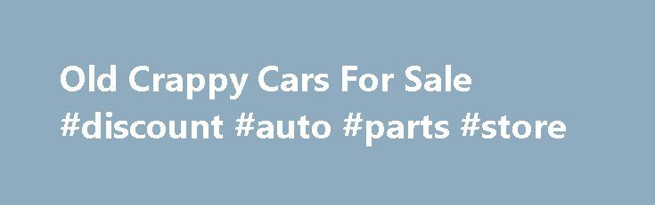 Old Crappy Cars For Sale #discount #auto #parts #store http://auto-car.remmont.com/old-crappy-cars-for-sale-discount-auto-parts-store/  #cars 4 sale # 11/28/15 – Total Vehicles For Sale – 7285 Old […]